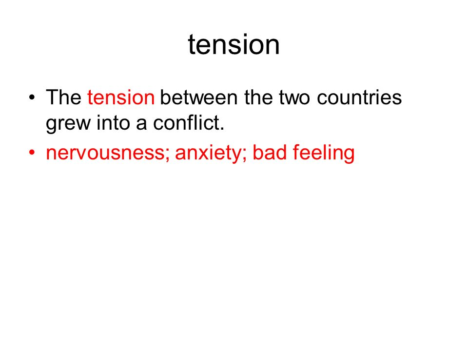 tension The tension between the two countries grew into a conflict. nervousness; anxiety; bad feeling