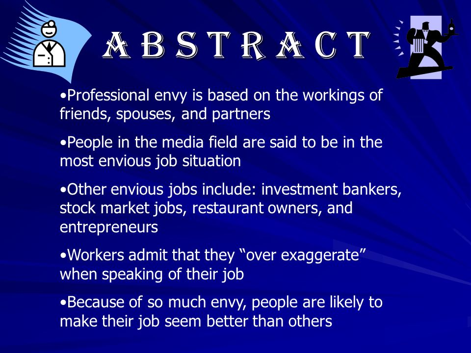 A b s t r a c t Professional envy is based on the workings of friends, spouses, and partners People in the media field are said to be in the most envious job situation Other envious jobs include: investment bankers, stock market jobs, restaurant owners, and entrepreneurs Workers admit that they over exaggerate when speaking of their job Because of so much envy, people are likely to make their job seem better than others