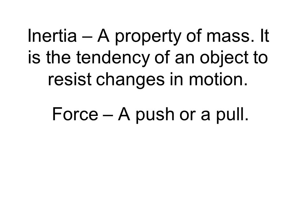 Inertia – A property of mass. It is the tendency of an object to resist changes in motion.