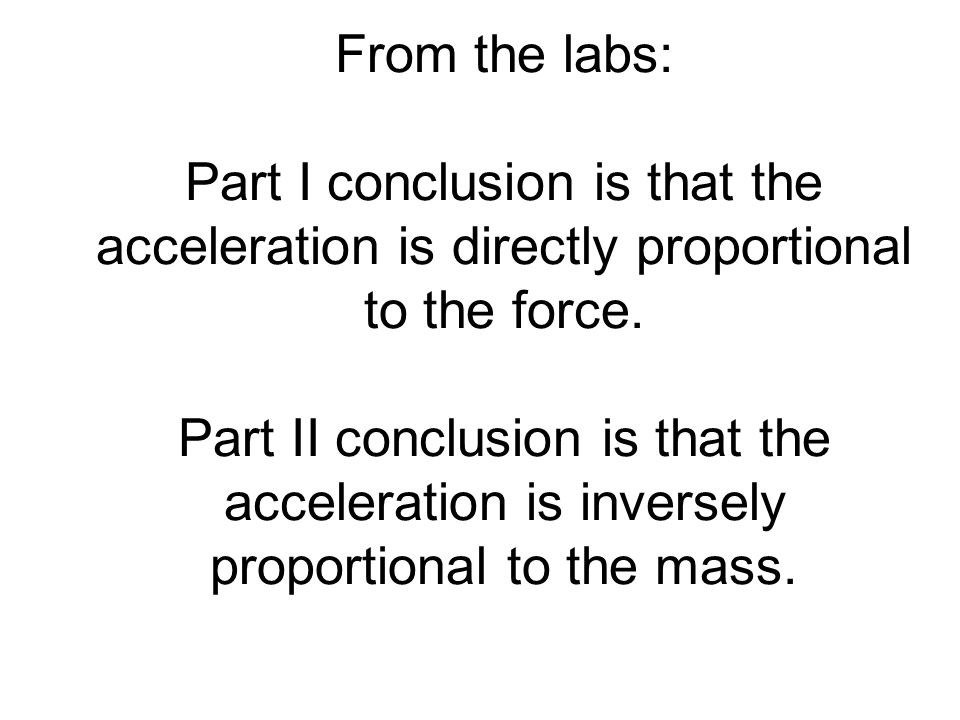 From the labs: Part I conclusion is that the acceleration is directly proportional to the force.