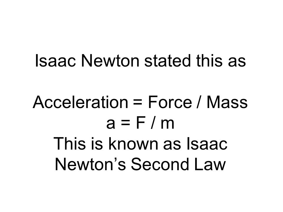 Isaac Newton stated this as Acceleration = Force / Mass a = F / m This is known as Isaac Newtons Second Law