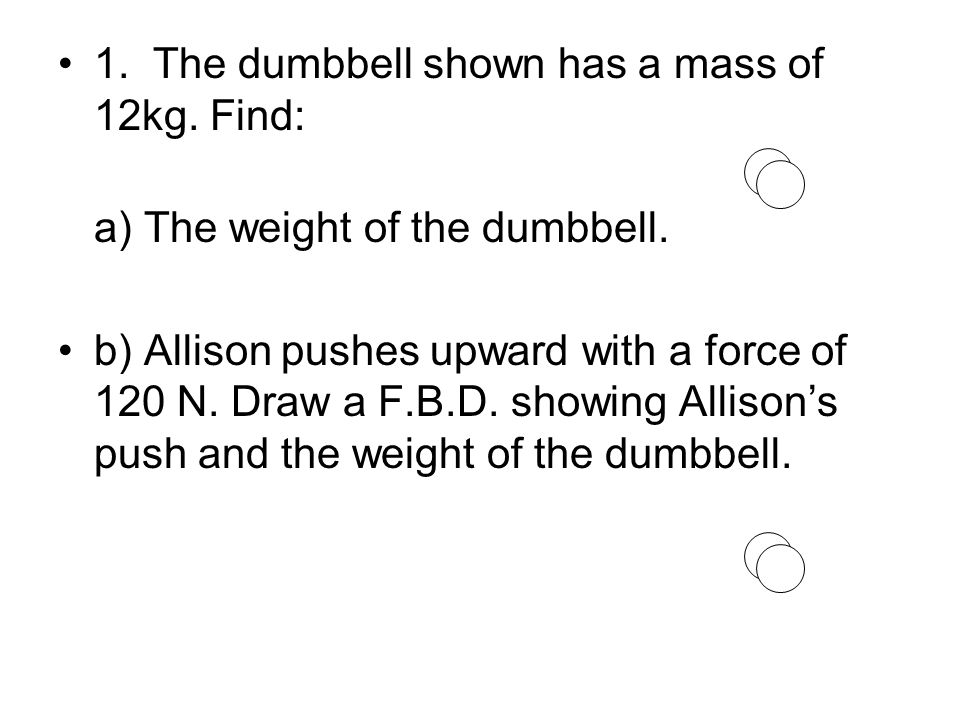 1. The dumbbell shown has a mass of 12kg. Find: a) The weight of the dumbbell.