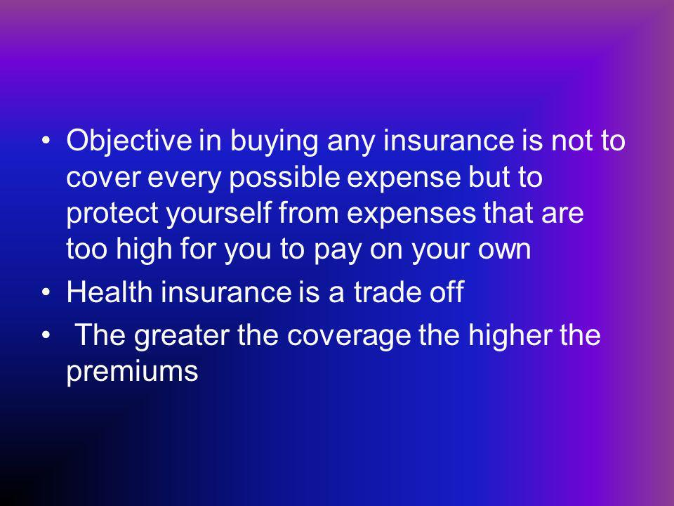 Objective in buying any insurance is not to cover every possible expense but to protect yourself from expenses that are too high for you to pay on your own Health insurance is a trade off The greater the coverage the higher the premiums