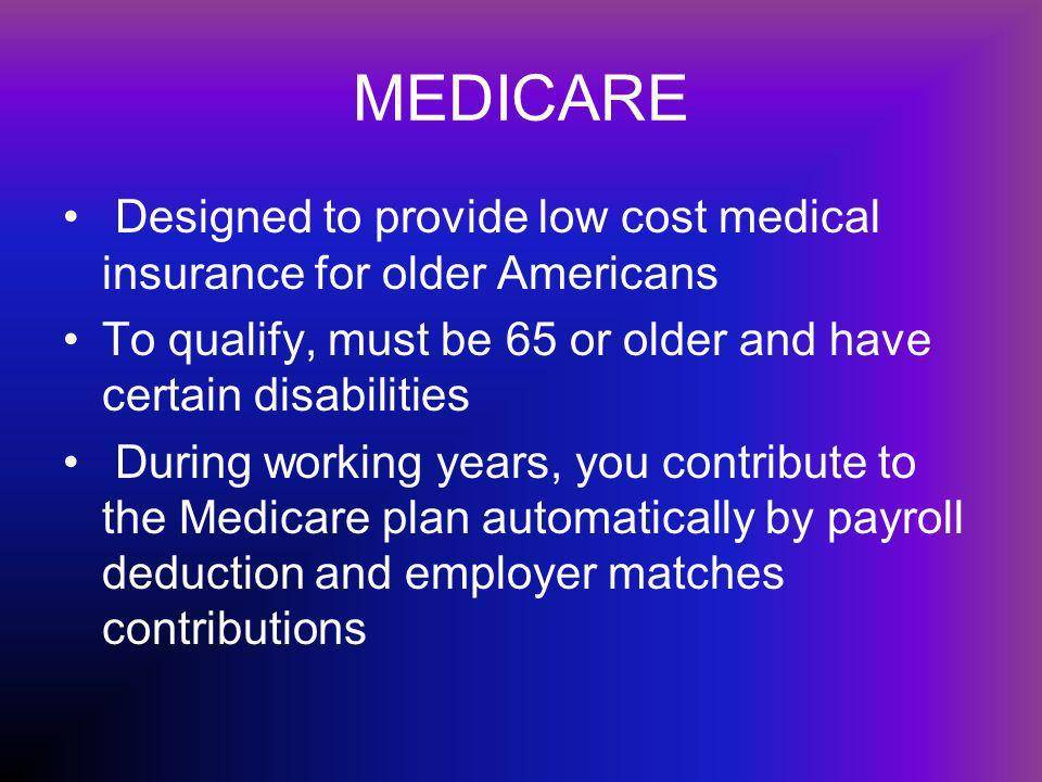 MEDICARE Designed to provide low cost medical insurance for older Americans To qualify, must be 65 or older and have certain disabilities During working years, you contribute to the Medicare plan automatically by payroll deduction and employer matches contributions