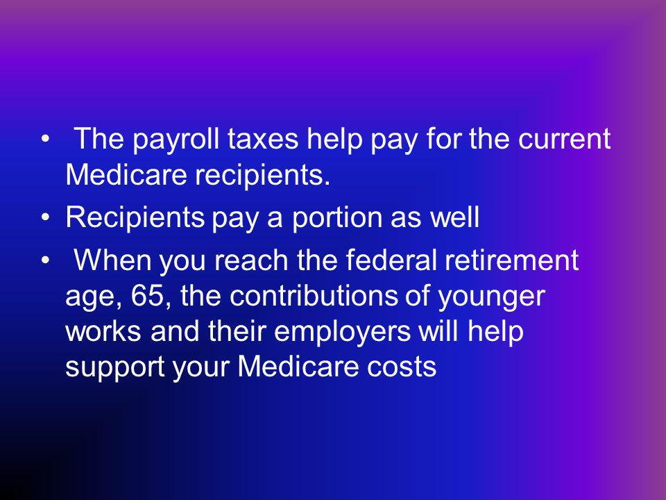 The payroll taxes help pay for the current Medicare recipients.