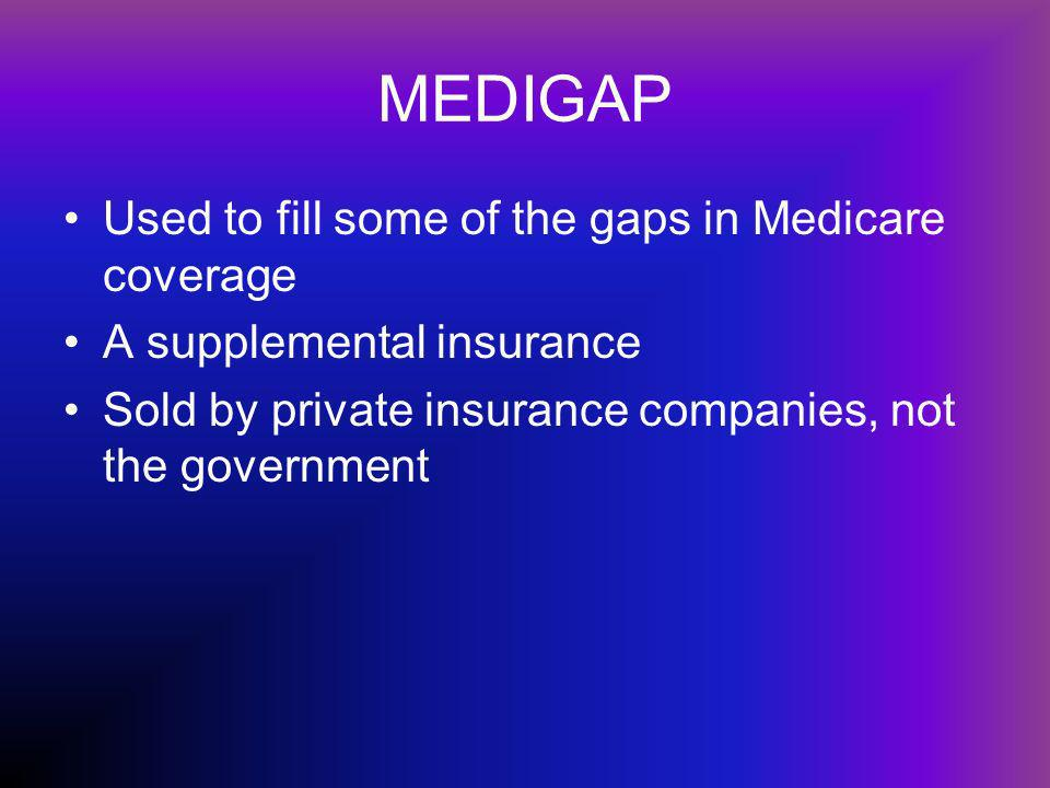 MEDIGAP Used to fill some of the gaps in Medicare coverage A supplemental insurance Sold by private insurance companies, not the government