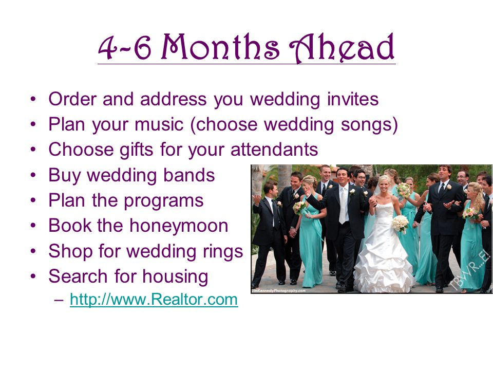 4-6 Months Ahead Order and address you wedding invites Plan your music (choose wedding songs) Choose gifts for your attendants Buy wedding bands Plan the programs Book the honeymoon Shop for wedding rings Search for housing –http://www.Realtor.comhttp://www.Realtor.com