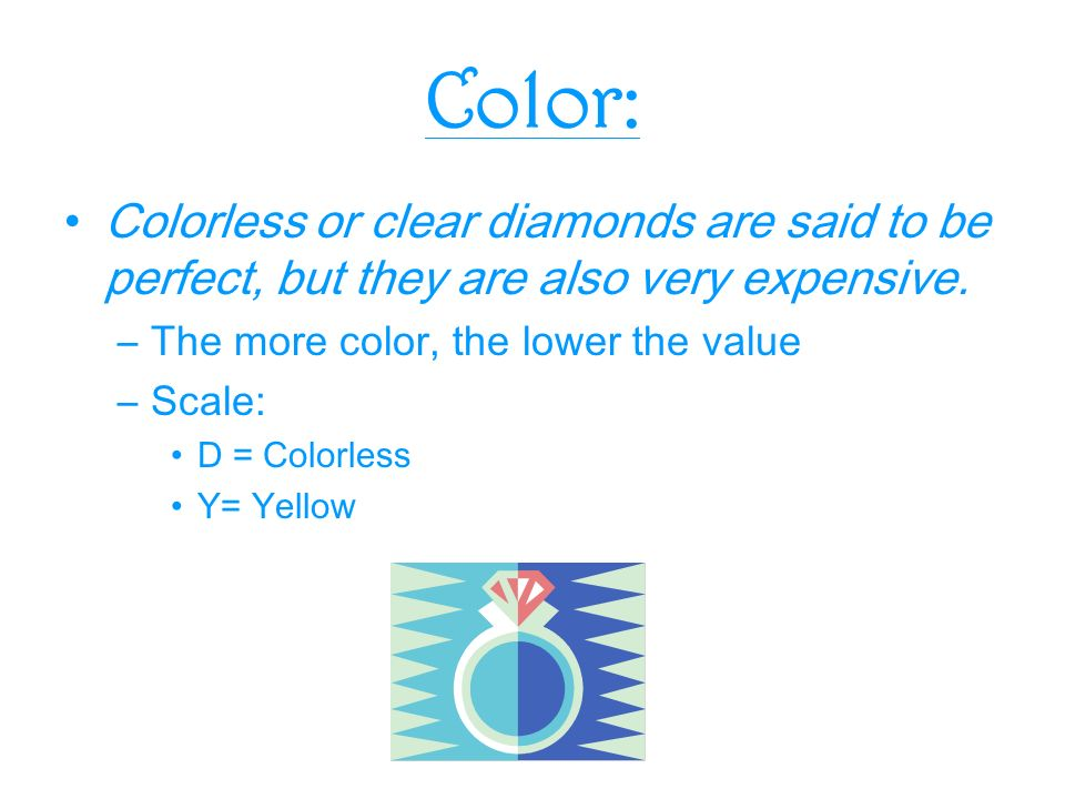 Color: Colorless or clear diamonds are said to be perfect, but they are also very expensive.