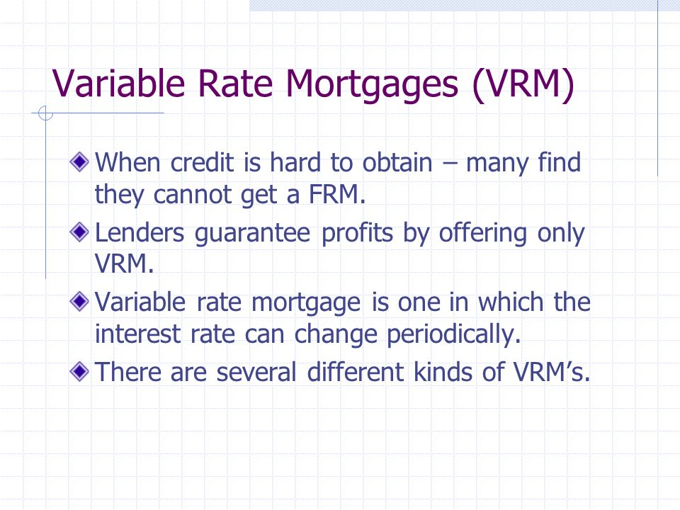 Variable Rate Mortgages (VRM) When credit is hard to obtain – many find they cannot get a FRM.