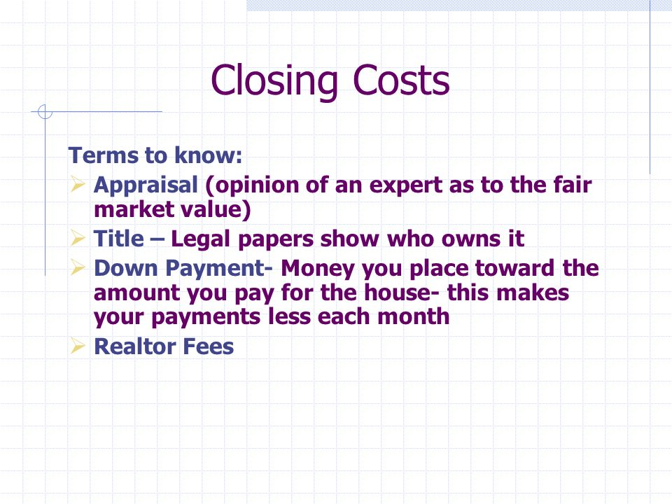 Closing Costs Terms to know: Appraisal (opinion of an expert as to the fair market value) Title – Legal papers show who owns it Down Payment- Money you place toward the amount you pay for the house- this makes your payments less each month Realtor Fees