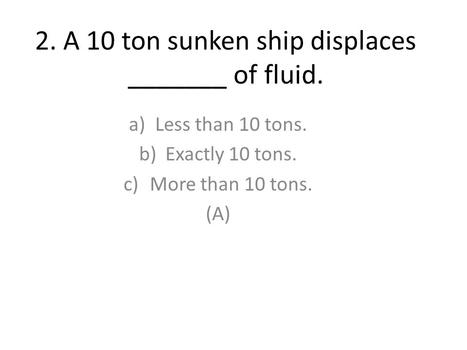 2. A 10 ton sunken ship displaces _______ of fluid.