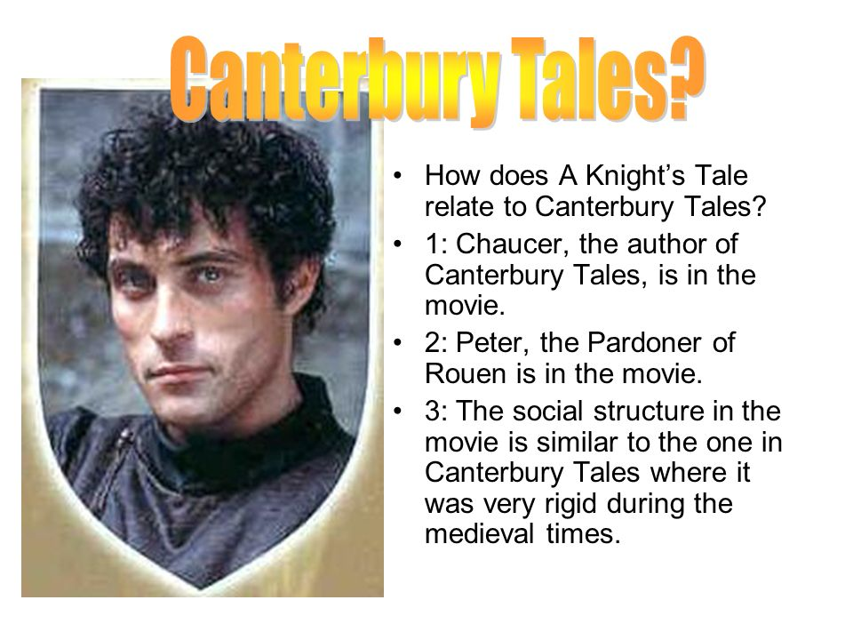 How does A Knights Tale relate to Canterbury Tales? 1: Chaucer, the author of Canterbury Tales, is in the movie. 2: Peter, the Pardoner of Rouen is in