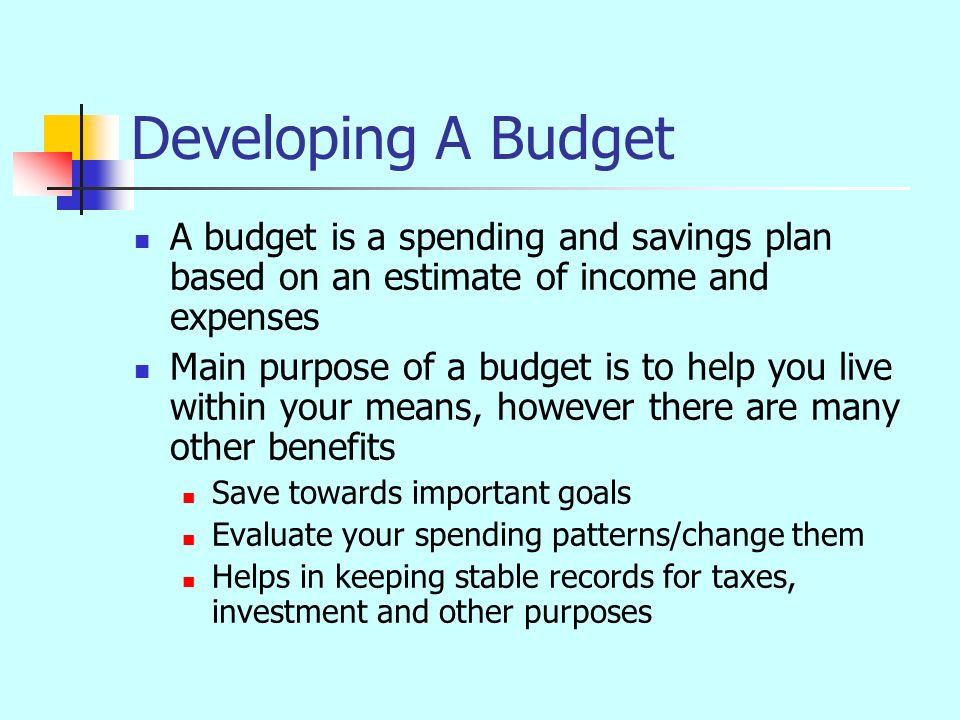 Developing A Budget A budget is a spending and savings plan based on an estimate of income and expenses Main purpose of a budget is to help you live within your means, however there are many other benefits Save towards important goals Evaluate your spending patterns/change them Helps in keeping stable records for taxes, investment and other purposes