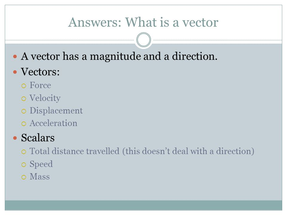 Answers: What is a vector A vector has a magnitude and a direction. Vectors: Force Velocity Displacement Acceleration Scalars Total distance travelled
