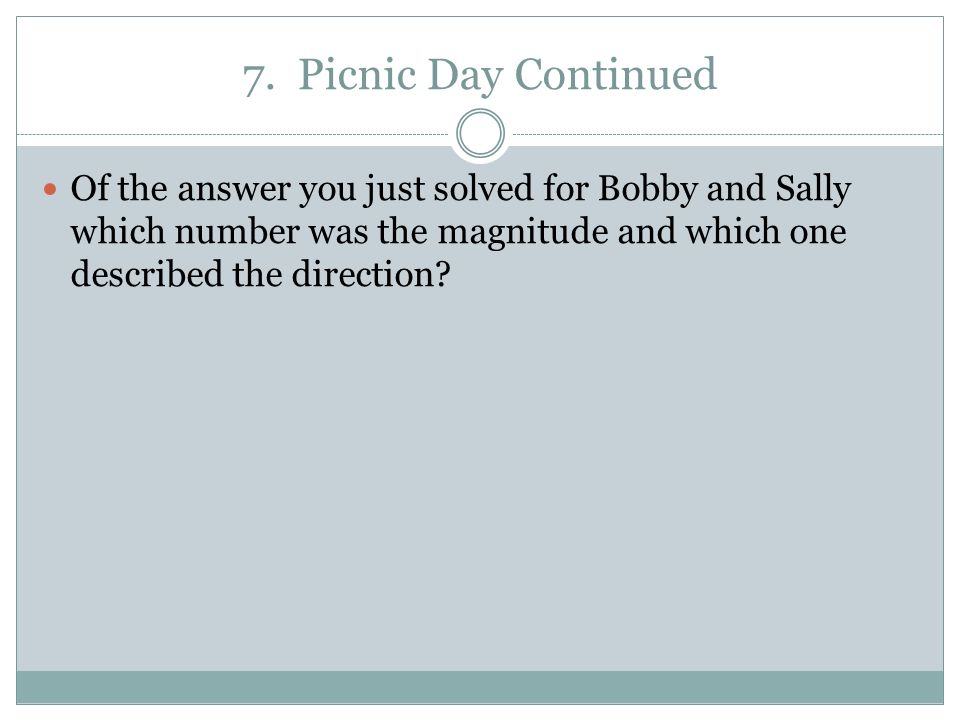 7. Picnic Day Continued Of the answer you just solved for Bobby and Sally which number was the magnitude and which one described the direction?
