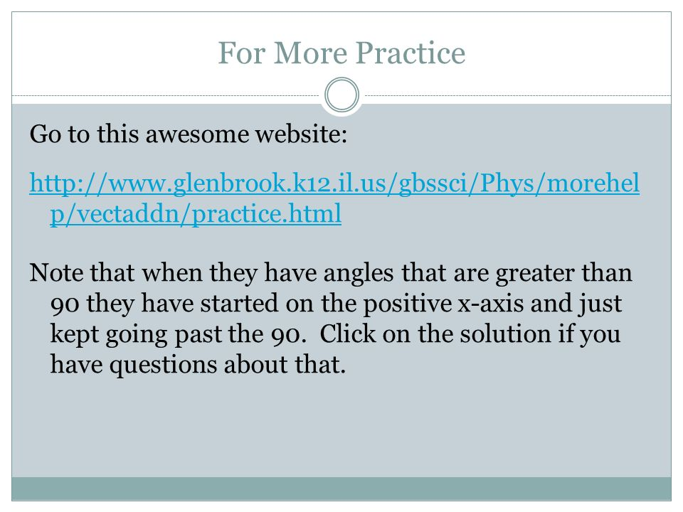 For More Practice Go to this awesome website: http://www.glenbrook.k12.il.us/gbssci/Phys/morehel p/vectaddn/practice.html Note that when they have ang