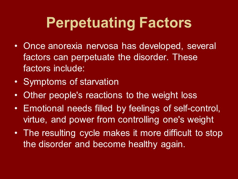 Perpetuating Factors Once anorexia nervosa has developed, several factors can perpetuate the disorder. These factors include: Symptoms of starvation O