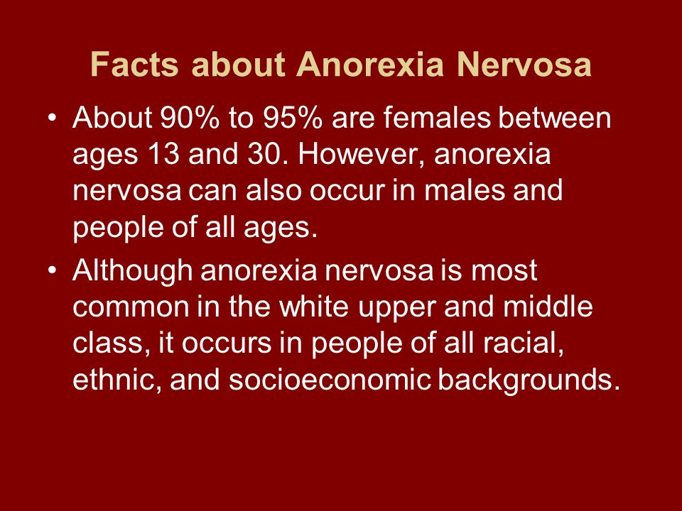 Facts about Anorexia Nervosa About 90% to 95% are females between ages 13 and 30. However, anorexia nervosa can also occur in males and people of all