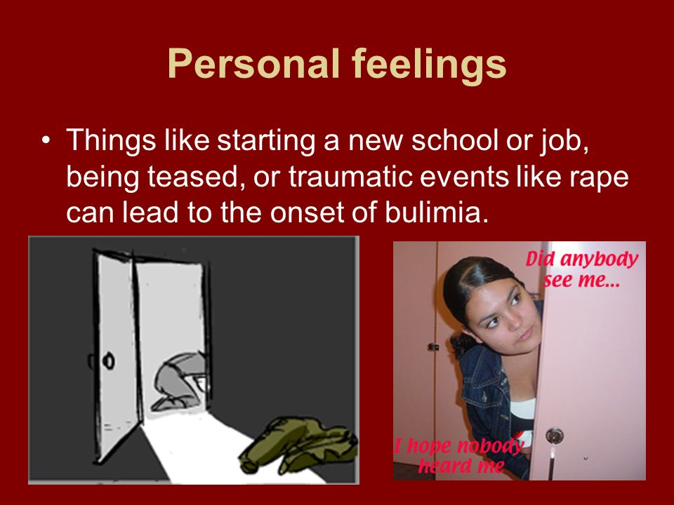 Personal feelings Things like starting a new school or job, being teased, or traumatic events like rape can lead to the onset of bulimia.