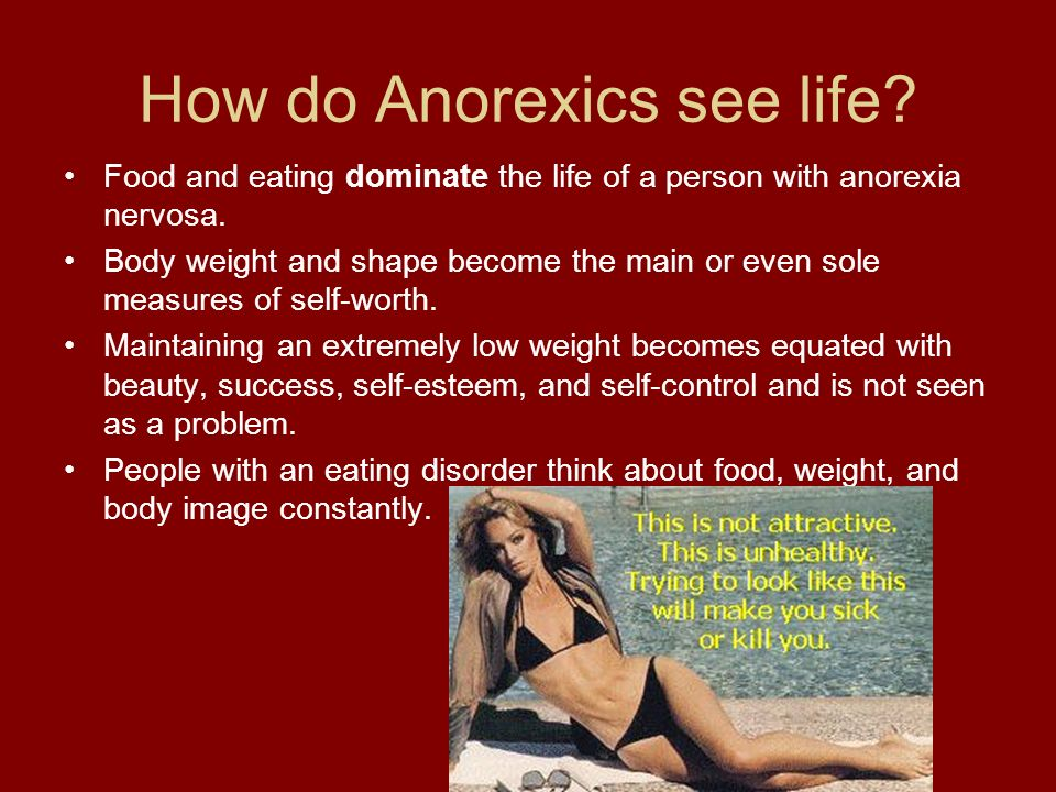 How do Anorexics see life? Food and eating dominate the life of a person with anorexia nervosa. Body weight and shape become the main or even sole mea