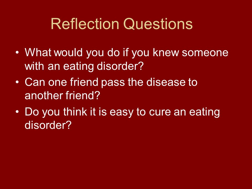 Reflection Questions What would you do if you knew someone with an eating disorder? Can one friend pass the disease to another friend? Do you think it