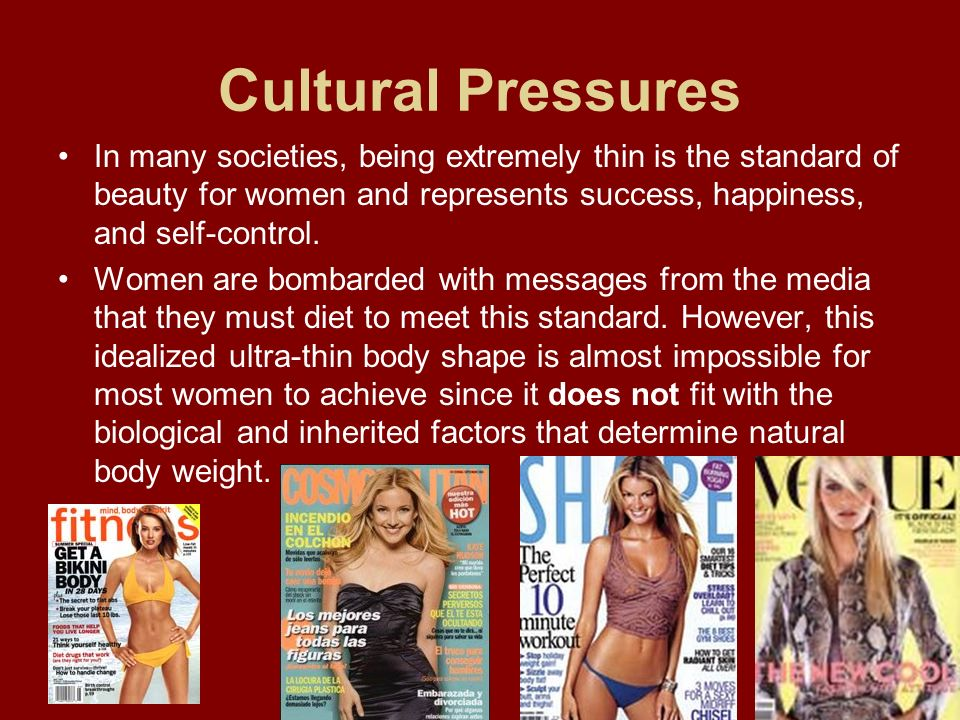 Cultural Pressures In many societies, being extremely thin is the standard of beauty for women and represents success, happiness, and self-control. Wo