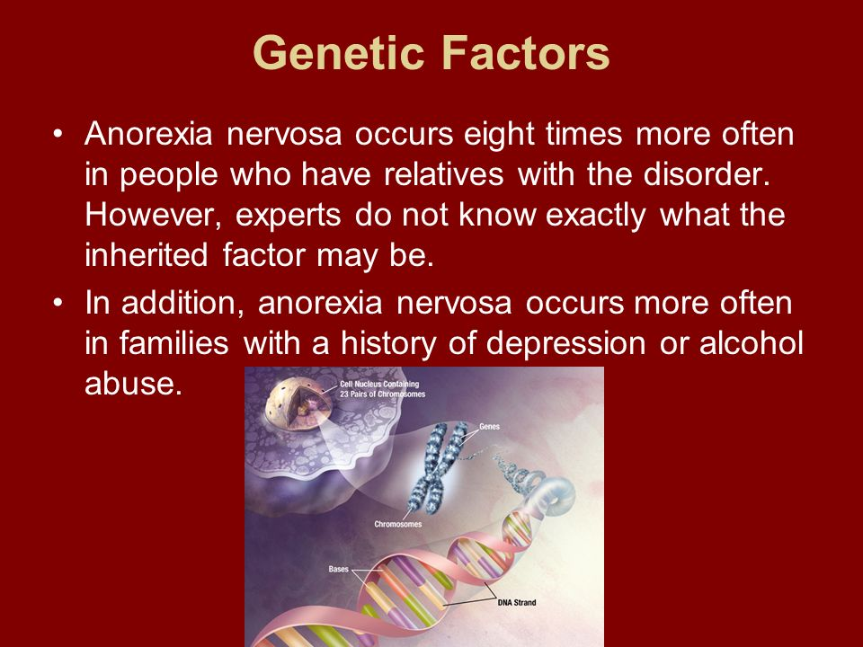 Genetic Factors Anorexia nervosa occurs eight times more often in people who have relatives with the disorder. However, experts do not know exactly wh