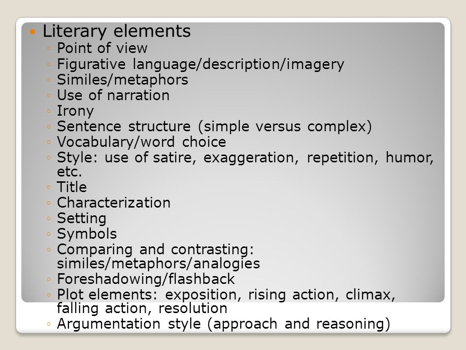 Literary elements Point of view Figurative language/description/imagery Similes/metaphors Use of narration Irony Sentence structure (simple versus complex) Vocabulary/word choice Style: use of satire, exaggeration, repetition, humor, etc.