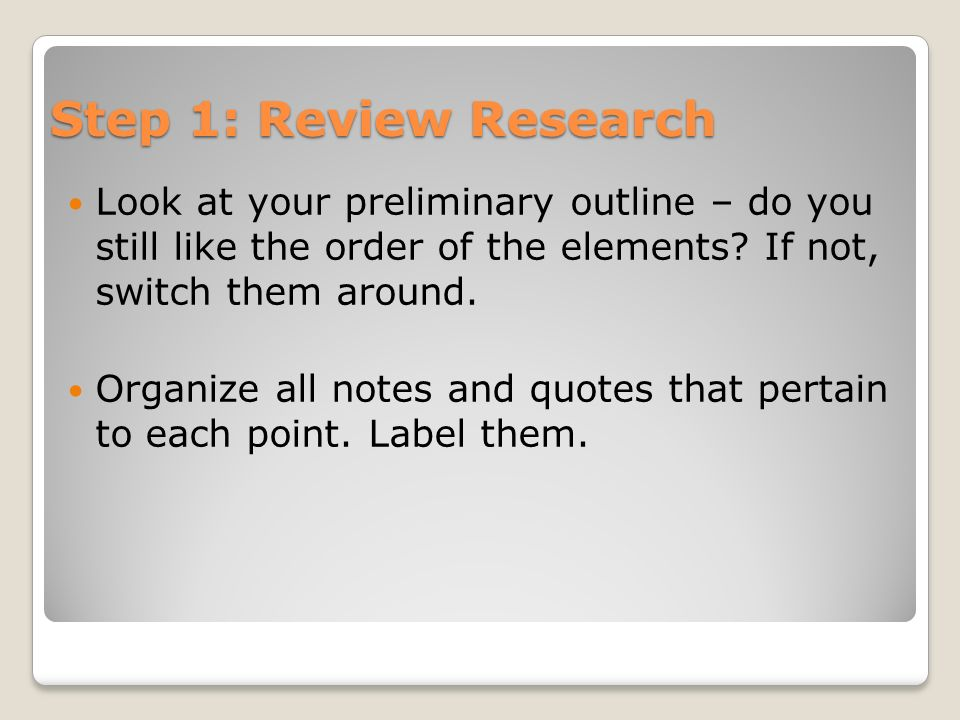 Step 1: Review Research Look at your preliminary outline – do you still like the order of the elements? If not, switch them around. Organize all notes