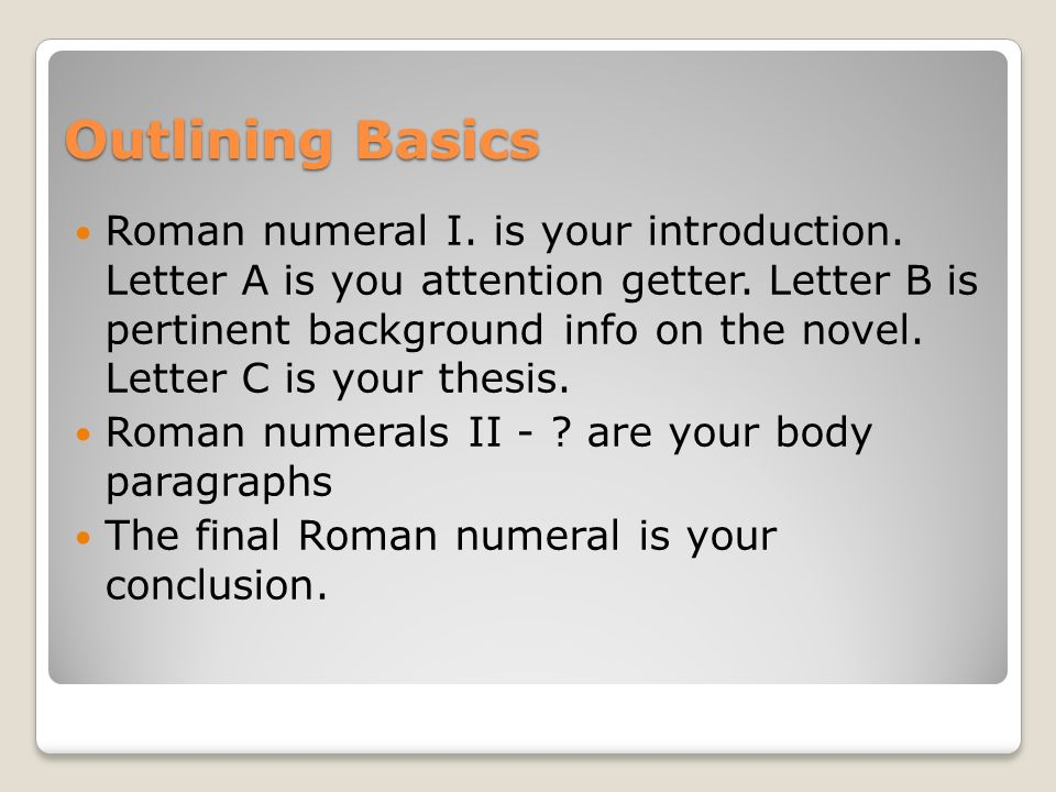 Outlining Basics Roman numeral I. is your introduction. Letter A is you attention getter. Letter B is pertinent background info on the novel. Letter C