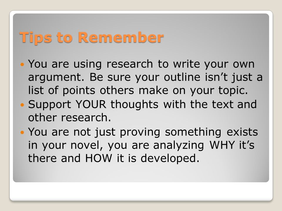 Tips to Remember You are using research to write your own argument.