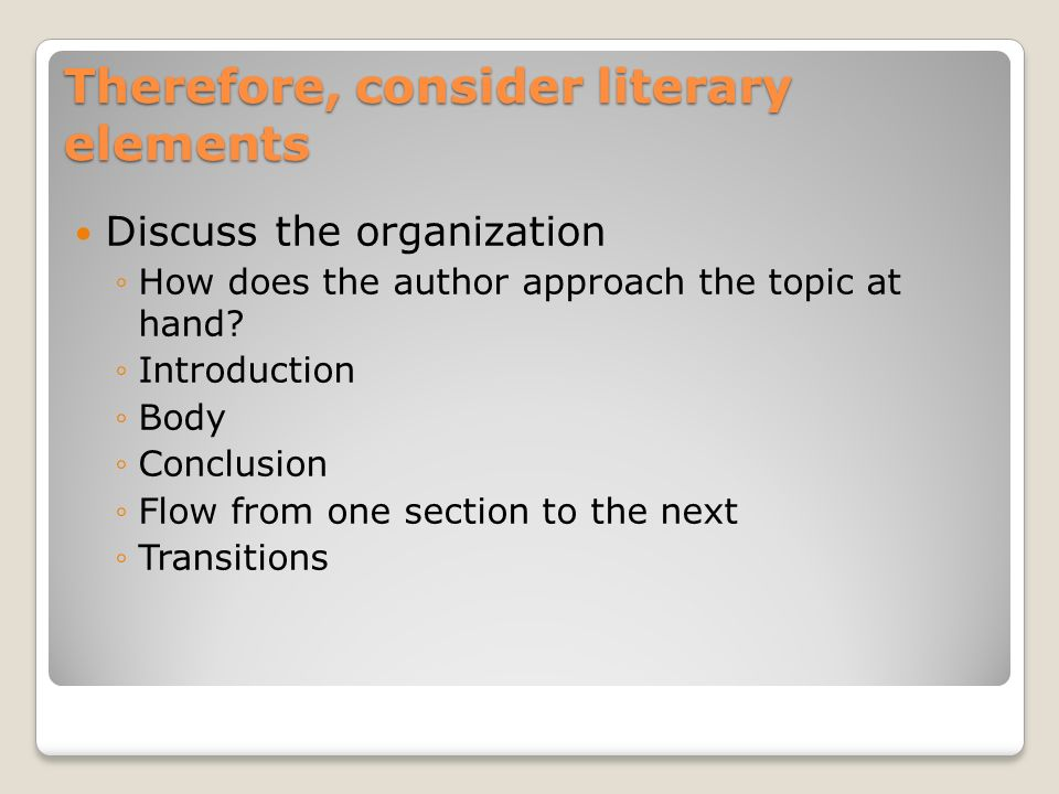 Therefore, consider literary elements Discuss the organization How does the author approach the topic at hand? Introduction Body Conclusion Flow from