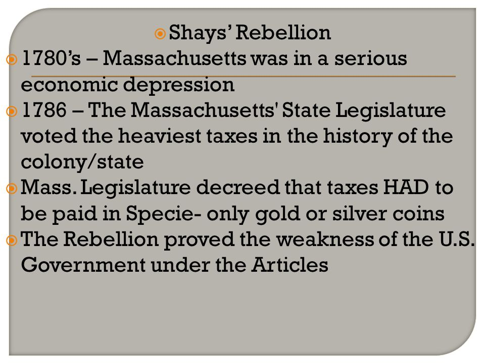 Shays Rebellion 1780s – Massachusetts was in a serious economic depression 1786 – The Massachusetts' State Legislature voted the heaviest taxes in the