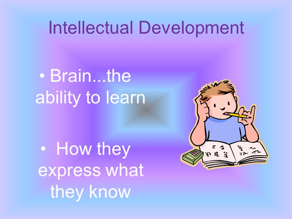 Intellectual Development Brain...the ability to learn How they express what they know