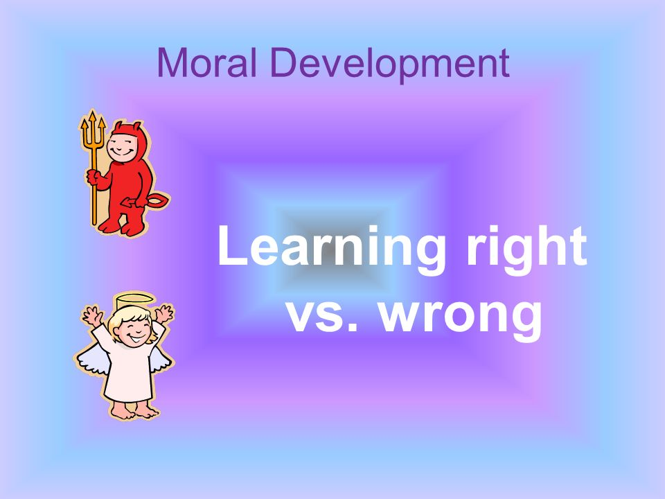 Moral Development Learning right vs. wrong
