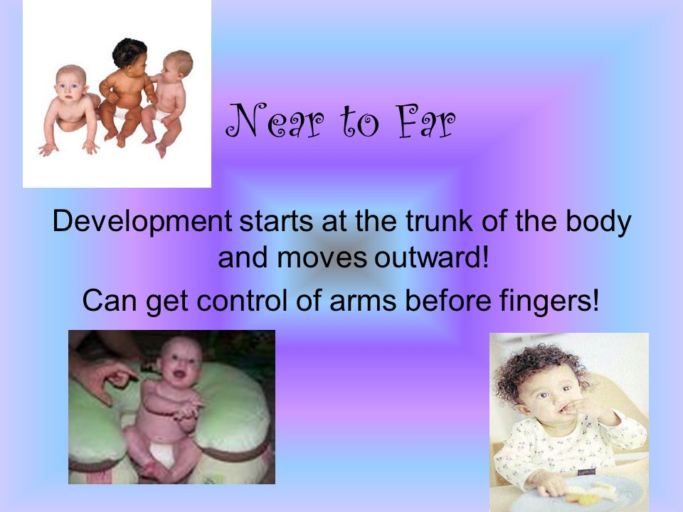 Near to Far Development starts at the trunk of the body and moves outward.
