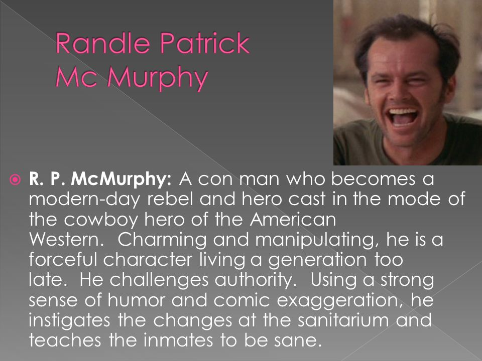 R. P. McMurphy: A con man who becomes a modern-day rebel and hero cast in the mode of the cowboy hero of the American Western. Charming and manipulati