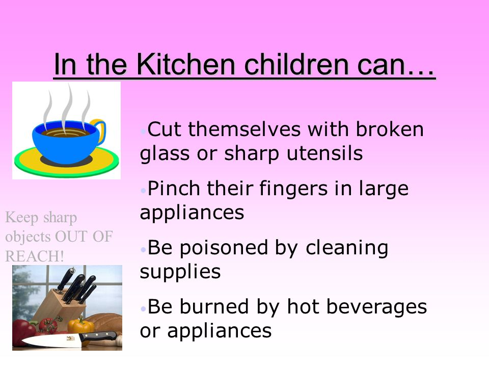 In the Kitchen children can… Cut themselves with broken glass or sharp utensils Pinch their fingers in large appliances Be poisoned by cleaning supplies Be burned by hot beverages or appliances Keep sharp objects OUT OF REACH!