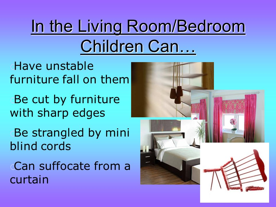 In the Living Room/Bedroom Children Can… Have unstable furniture fall on them Be cut by furniture with sharp edges Be strangled by mini blind cords Can suffocate from a curtain