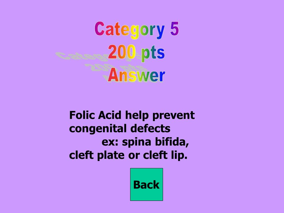 Folic Acid help prevent congenital defects ex: spina bifida, cleft plate or cleft lip. Back
