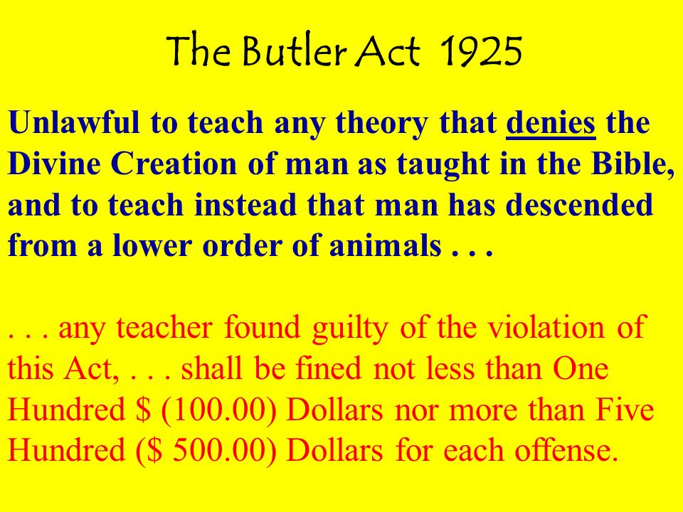 The Butler Act 1925 Unlawful to teach any theory that denies the Divine Creation of man as taught in the Bible, and to teach instead that man has descended from a lower order of animals......