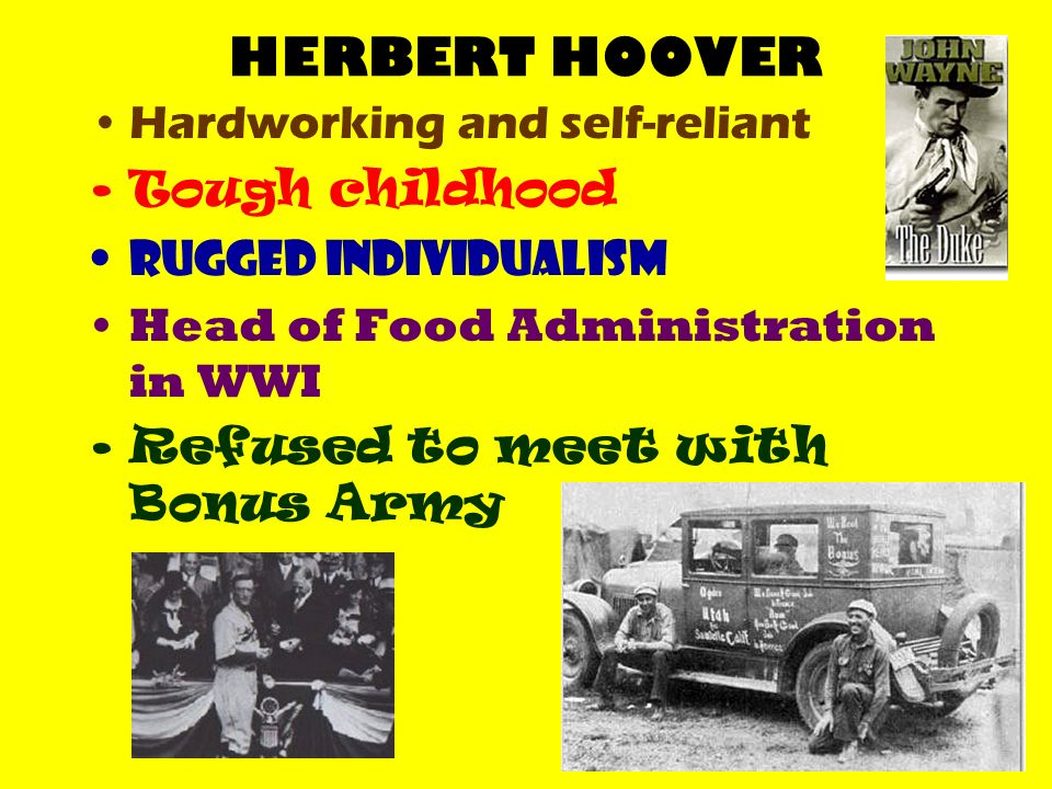 HERBERT HOOVER Hardworking and self-reliant Tough childhood RUGGED INDIVIDUALISM Head of Food Administration in WWI noble experiment Refused to meet with Bonus Army