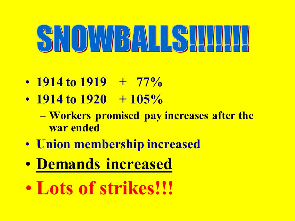 1914 to % 1914 to % –Workers promised pay increases after the war ended Union membership increased Demands increased Lots of strikes!!!