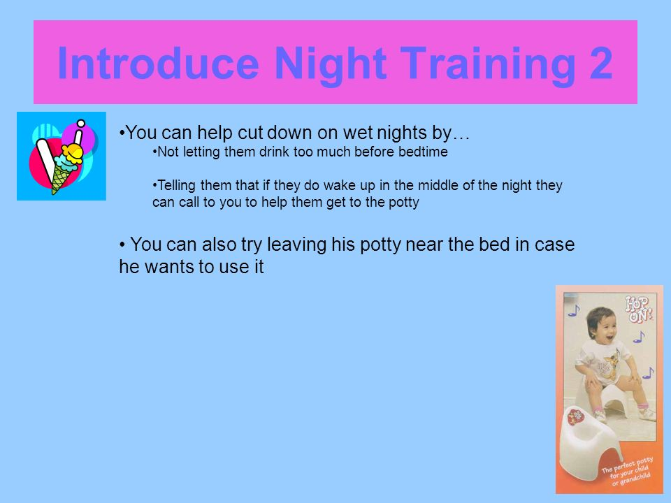 Introduce Night Training 2 You can help cut down on wet nights by… Not letting them drink too much before bedtime Telling them that if they do wake up