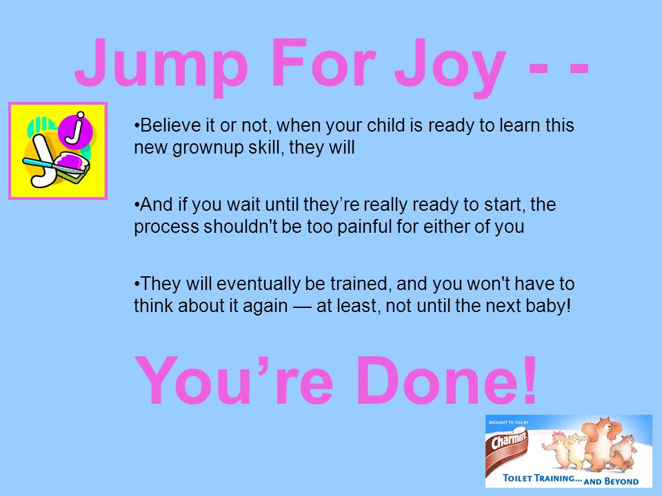 Jump For Joy - - Youre Done! Believe it or not, when your child is ready to learn this new grownup skill, they will And if you wait until theyre reall