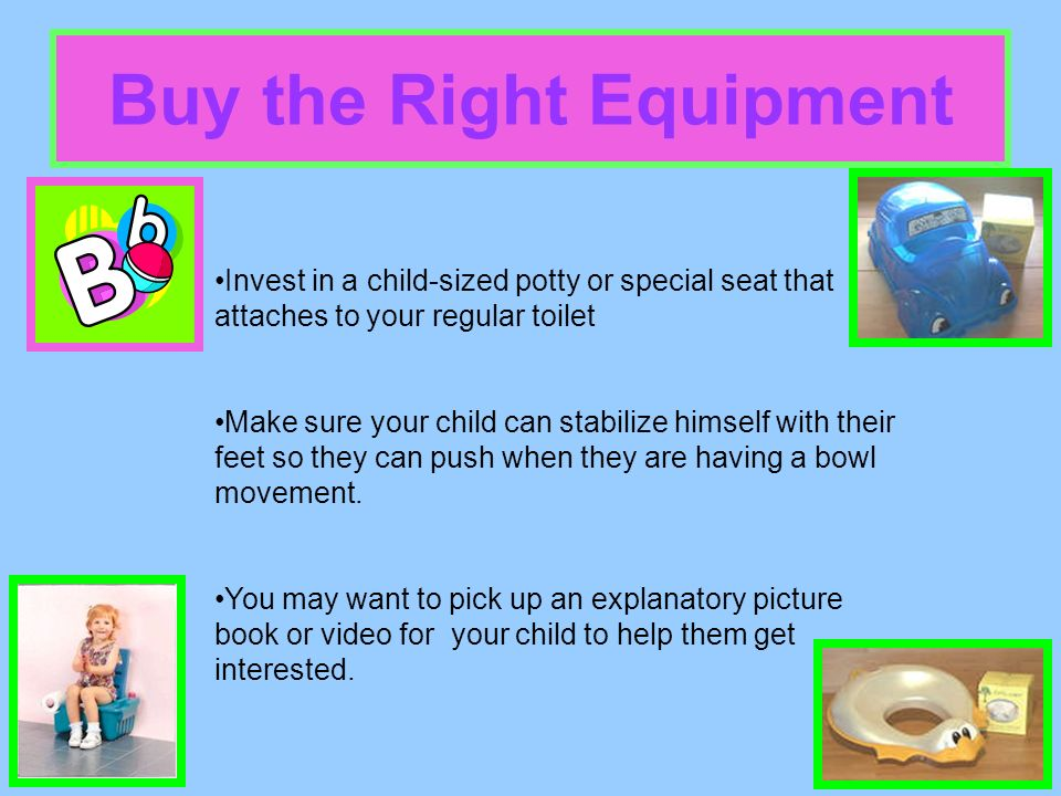 Buy the Right Equipment Invest in a child-sized potty or special seat that attaches to your regular toilet Make sure your child can stabilize himself