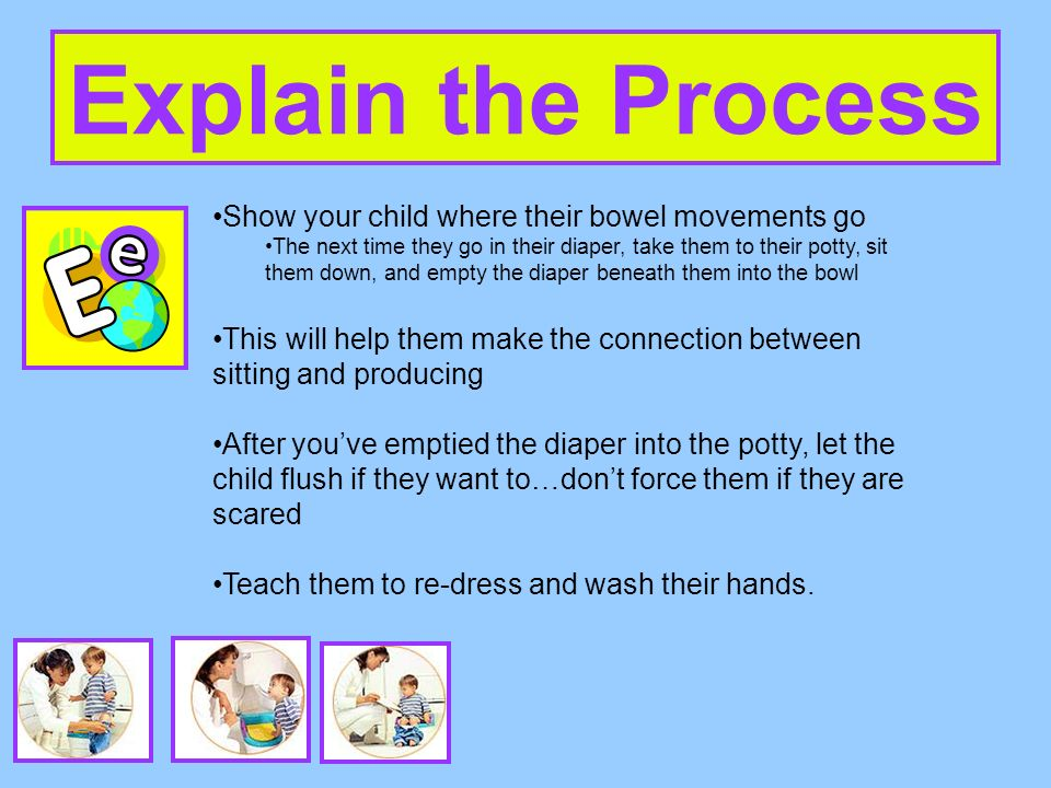 Explain the Process Show your child where their bowel movements go The next time they go in their diaper, take them to their potty, sit them down, and