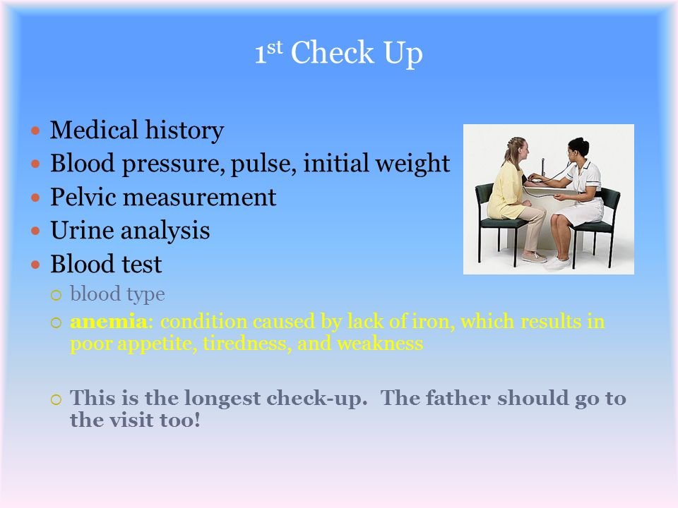 1 st Check Up Medical history Blood pressure, pulse, initial weight Pelvic measurement Urine analysis Blood test blood type anemia: condition caused b