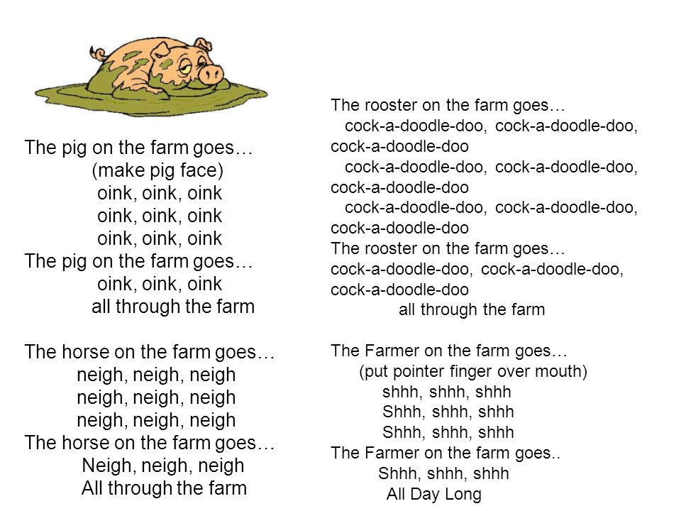 The pig on the farm goes… (make pig face) oink, oink, oink The pig on the farm goes… oink, oink, oink all through the farm The horse on the farm goes… neigh, neigh, neigh The horse on the farm goes… Neigh, neigh, neigh All through the farm The rooster on the farm goes… cock-a-doodle-doo, cock-a-doodle-doo, cock-a-doodle-doo The rooster on the farm goes… cock-a-doodle-doo, cock-a-doodle-doo, cock-a-doodle-doo all through the farm The Farmer on the farm goes… (put pointer finger over mouth) shhh, shhh, shhh Shhh, shhh, shhh The Farmer on the farm goes..