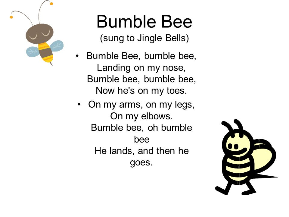 Bumble Bee (sung to Jingle Bells) Bumble Bee, bumble bee, Landing on my nose, Bumble bee, bumble bee, Now he s on my toes.
